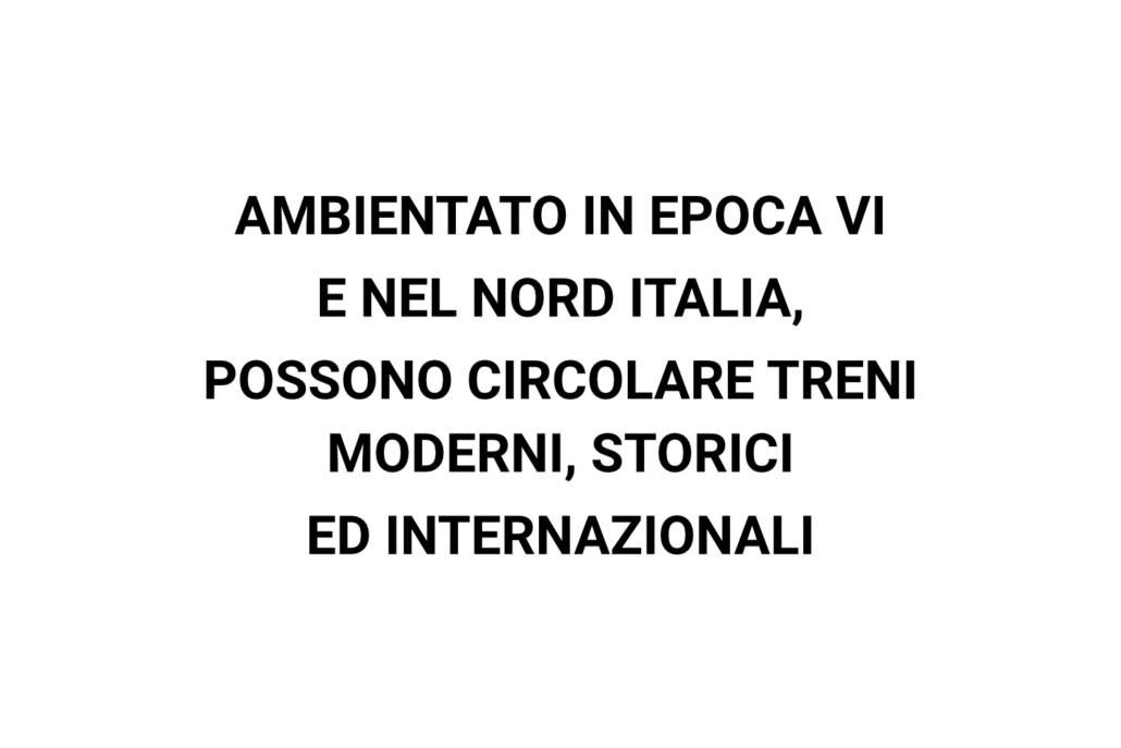 AMBIENTATO IN EPOCA VI E NEL NORD ITALIA, POSSONO CIRCOLARE TRENI MODERNI, STORICI ED INTERNAZIONALI